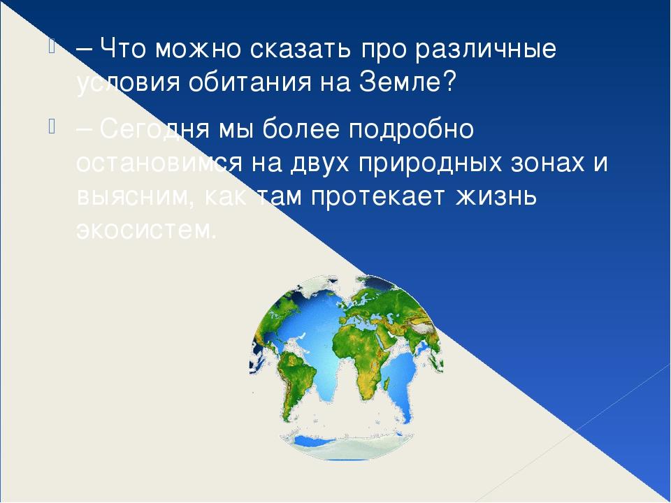 – Что можно сказать про различные условия обитания на Земле? – Сегодня мы бол...