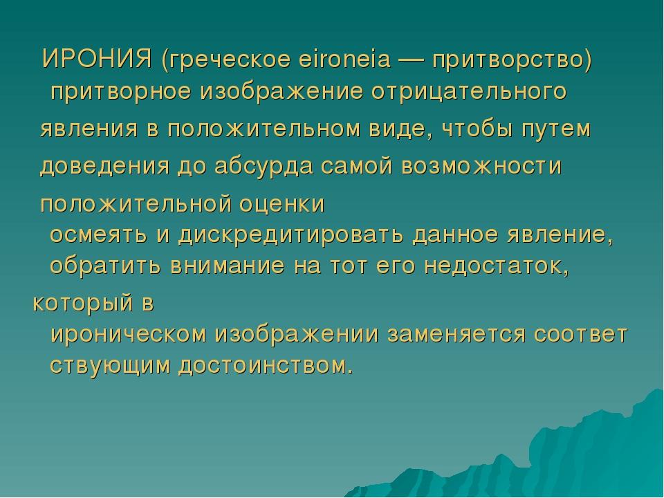 ИРОНИЯ(греческоеeironeia—притворство) притворноеизображениеотрицательн...