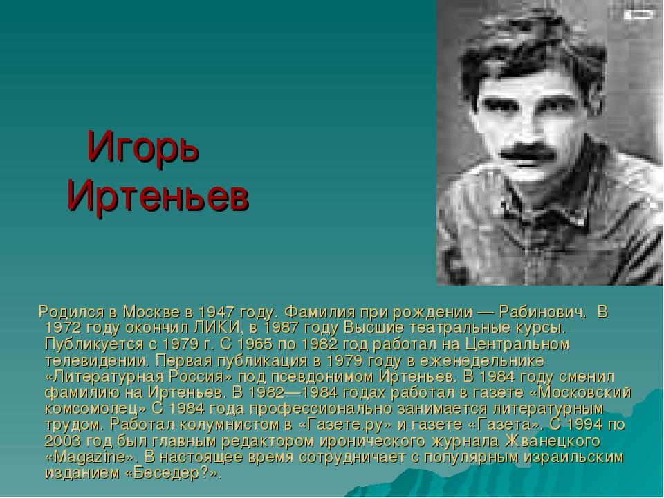 Игорь Иртеньев Родился в Москве в 1947 году. Фамилия при рождении— Рабинови...
