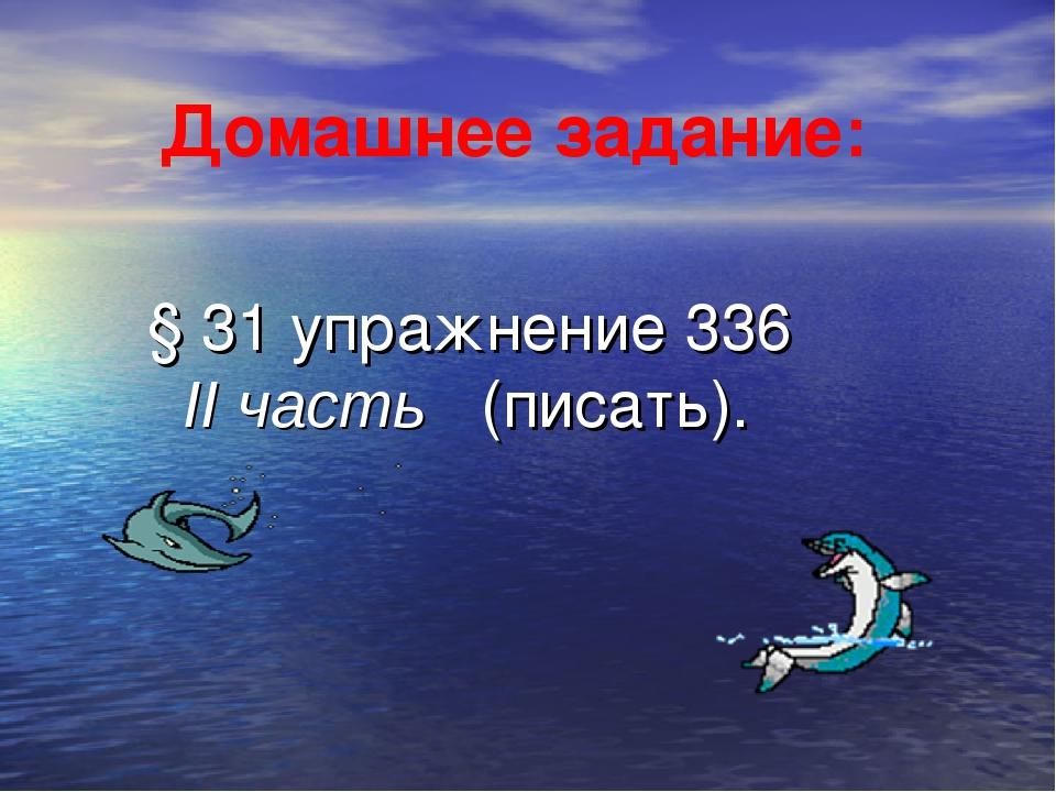 § 31 упражнение 336 II часть (писать). Домашнее задание: