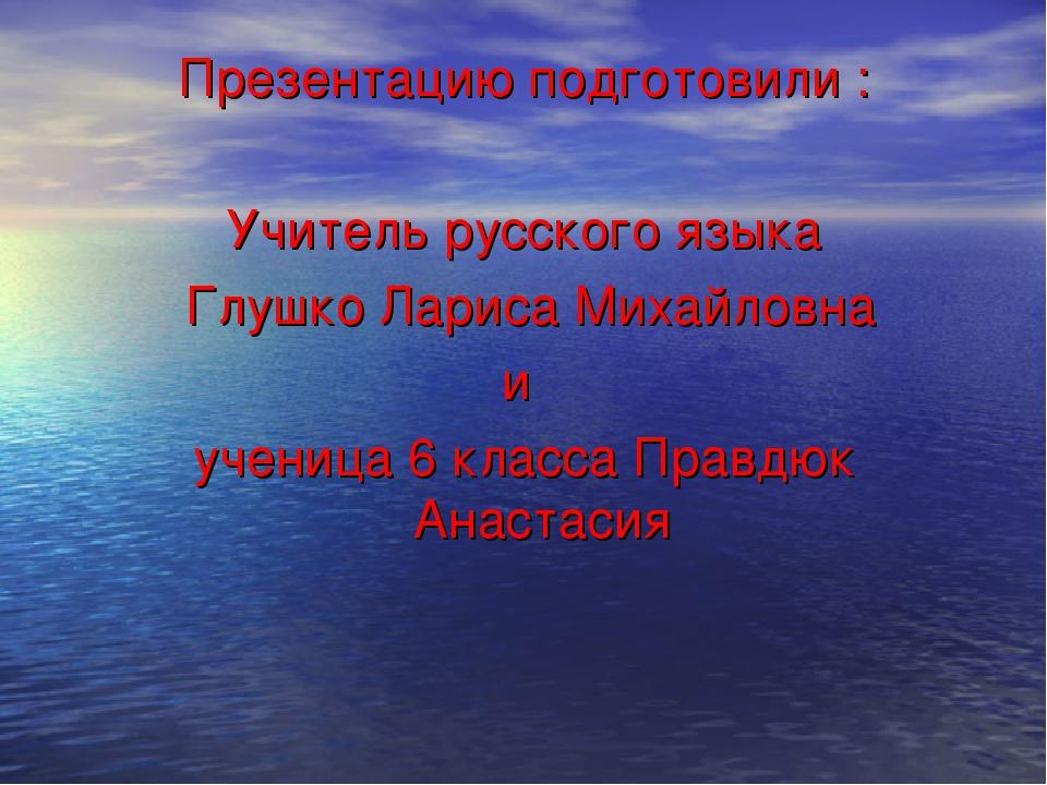 Презентацию подготовили : Учитель русского языка Глушко Лариса Михайловна и у...