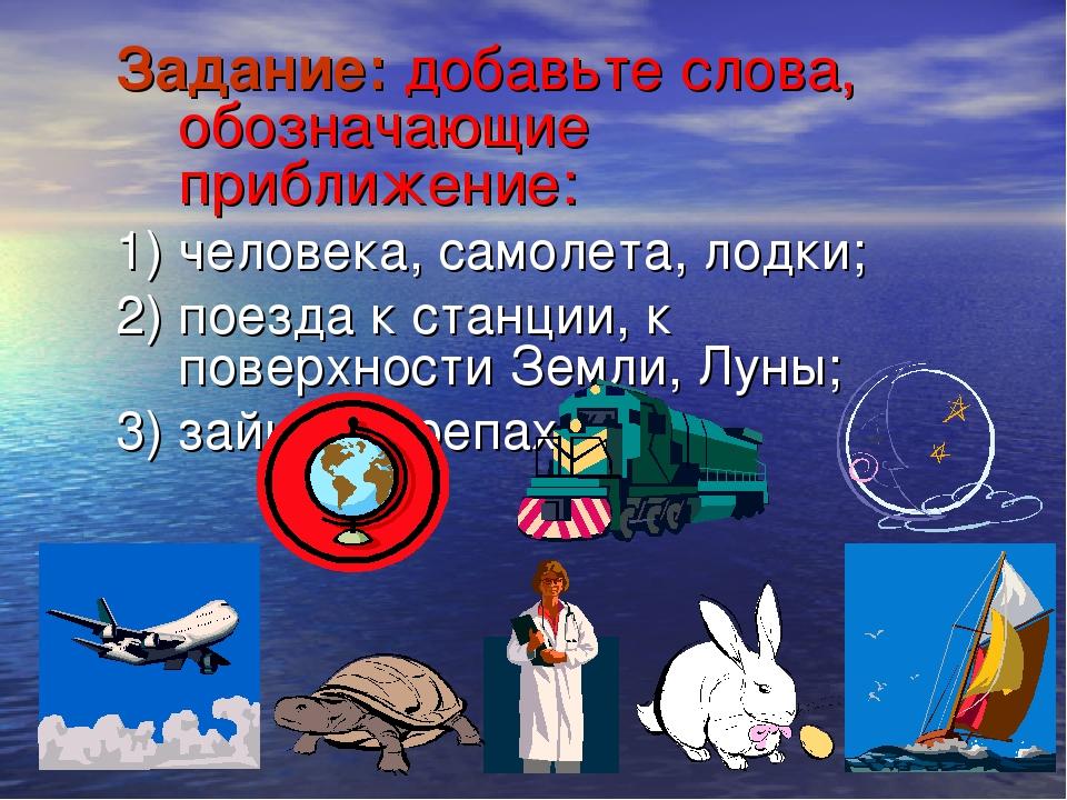 Задание: добавьте слова, обозначающие приближение: 1) человека, самолета, лод...