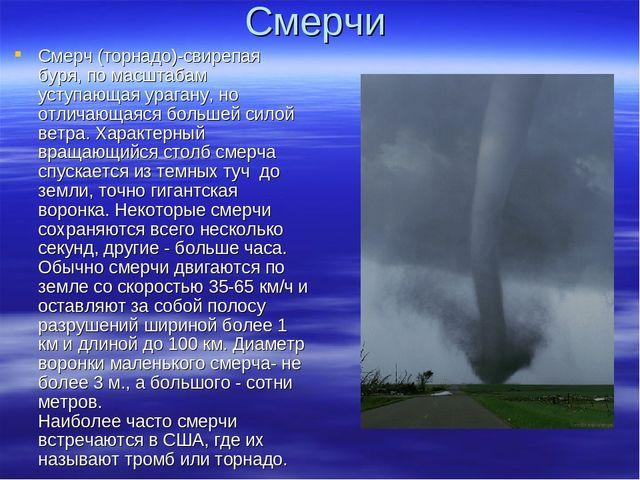Смерчи Смерч (торнадо)-свирепая буря, по масштабам уступающая урагану, но отл...