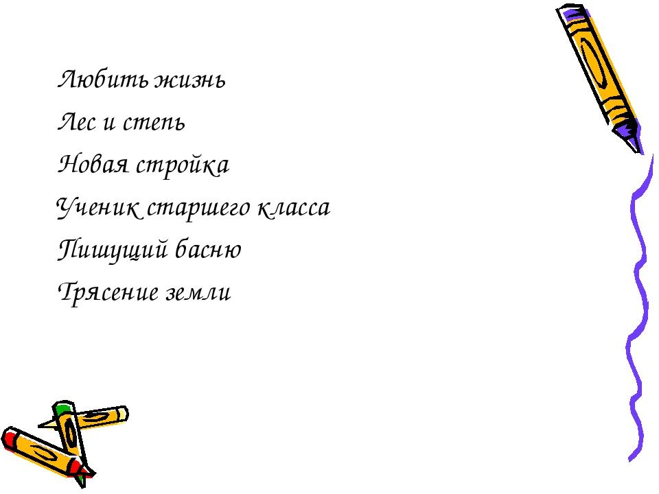 Любить жизнь Лес и степь Новая стройка Ученик старшего класса Пишущий басню Т...