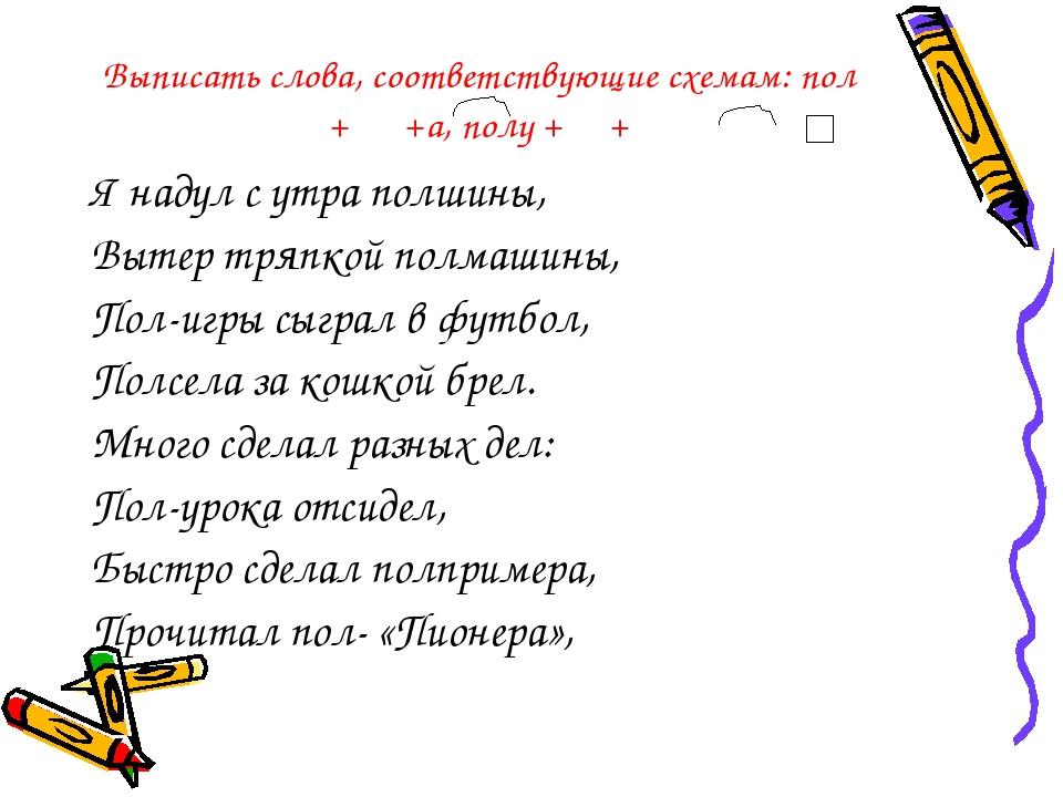 Выписать слова, соответствующие схемам: пол + +а, полу + + Я надул с утра пол...
