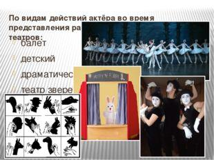 По видам действий актёра во время представления различают следующие виды теат