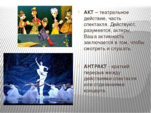 АКТ – театральное действие, часть спектакля. Действуют, разумеется, актеры, В