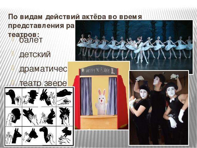 По видам действий актёра во время представления различают следующие виды теат...