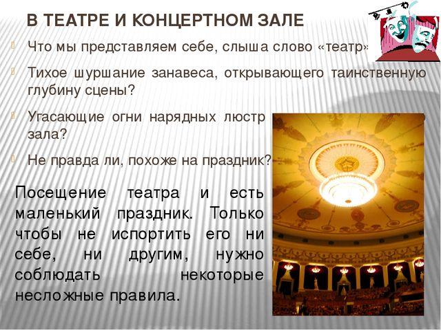 В ТЕАТРЕ И КОНЦЕРТНОМ ЗАЛЕ Что мы представляем себе, слыша слово «театр»? Тих...