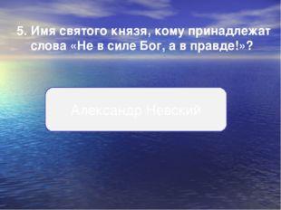 5.Имя святого князя, кому принадлежат слова «Не в силе Бог, а в правде!»? Ал
