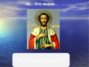 10.Это икона… Александра Невского