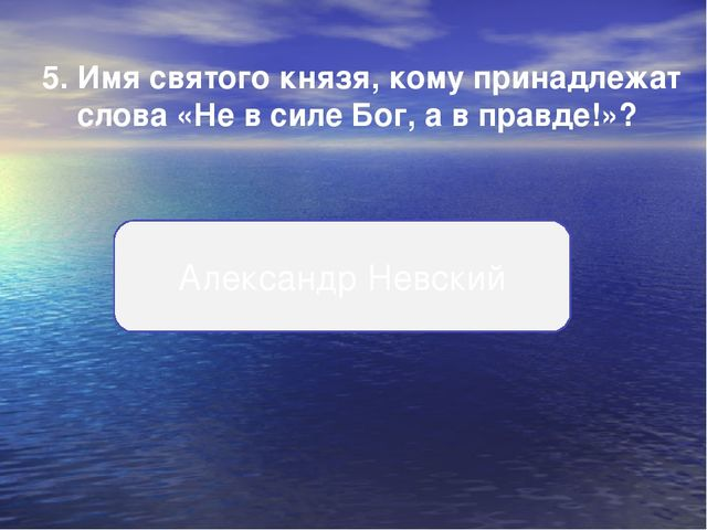 5.Имя святого князя, кому принадлежат слова «Не в силе Бог, а в правде!»? Ал...
