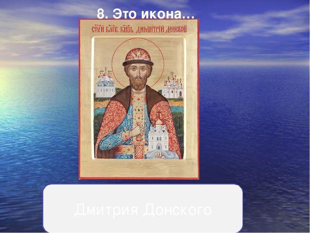 8.Это икона… Дмитрия Донского