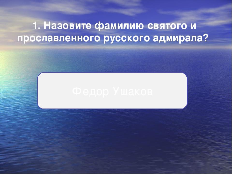 1. Назовите фамилию святого и прославленного русского адмирала? Федор Ушаков