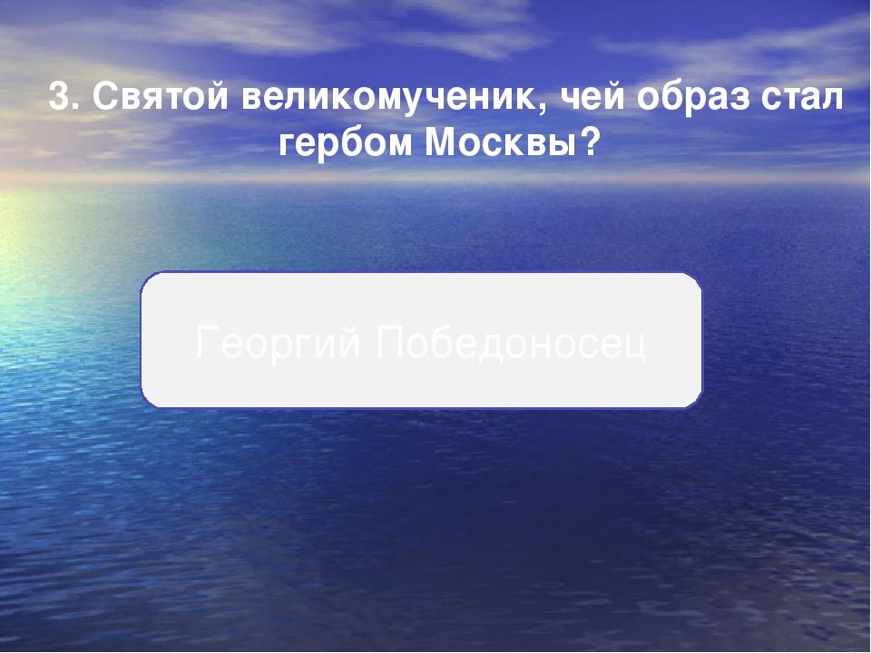 3.Святой великомученик, чей образ стал гербом Москвы? Георгий Победоносец