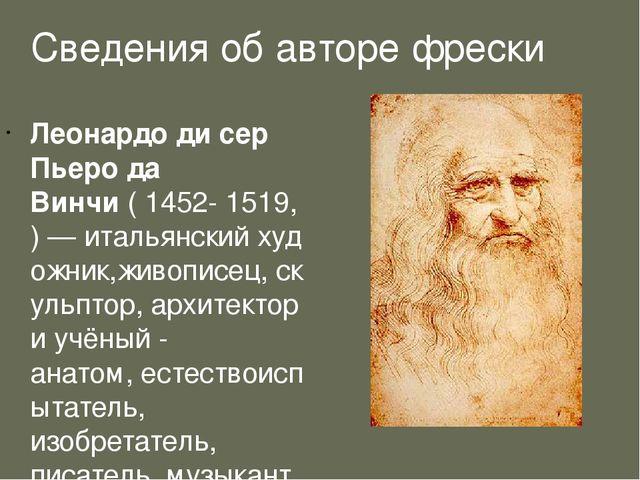 Сведения об авторе фрески Леона́рдо ди сер Пье́ро да Ви́нчи(1452-1519,)—...