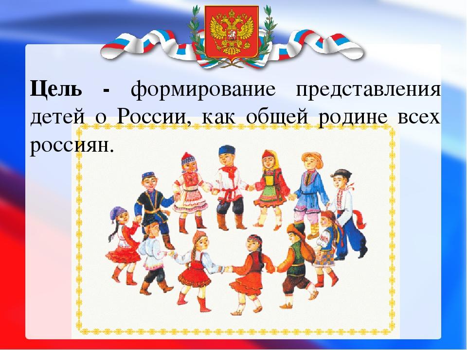 Цель - формирование представления детей о России, как общей родине всех росси...