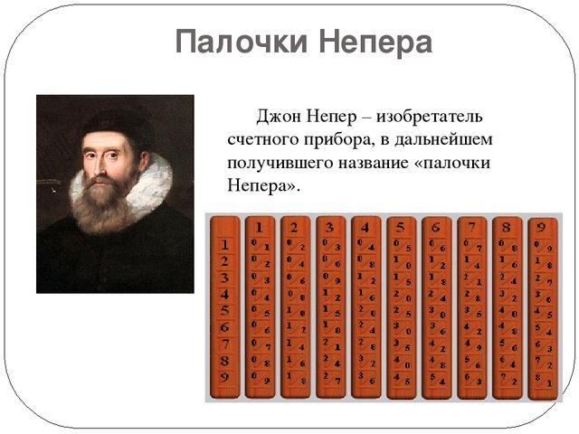 Палочки Непера Джон Непер – изобретатель счетного прибора, в дальнейшем полу...