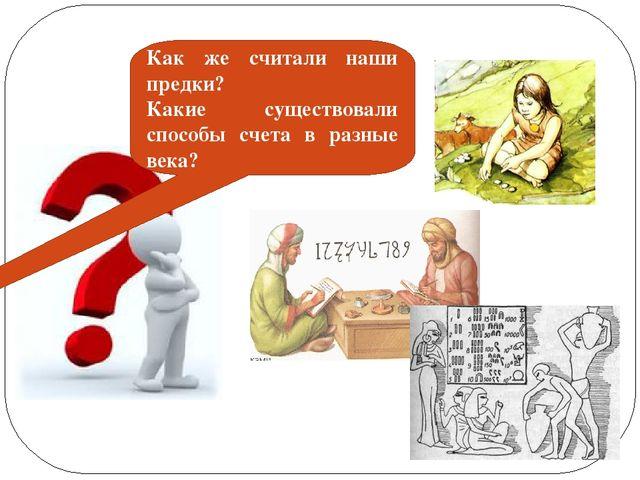 Как же считали наши предки? Какие существовали способы счета в разные века?