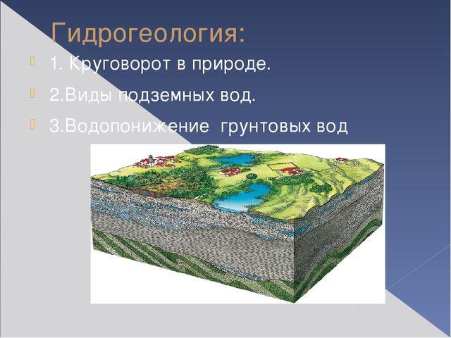 Гидрогеология: 1. Круговорот в природе. 2.Виды подземных вод. 3.Водопонижение...