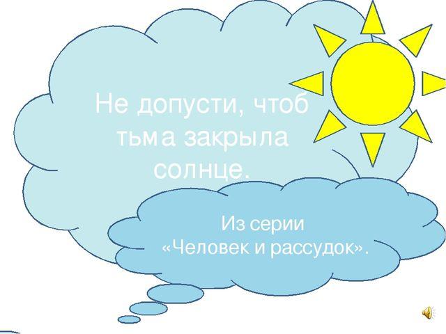 Не допусти, чтоб тьма закрыла солнце. Из серии «Человек и рассудок».