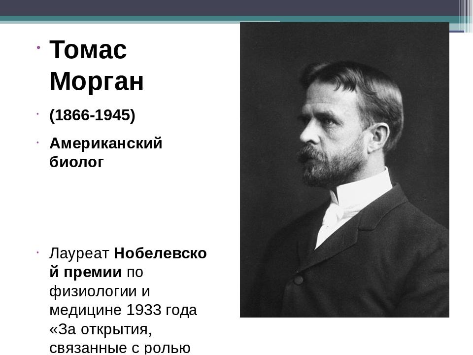 Томас Морган (1866-1945) Американский биолог ЛауреатНобелевской премии по ф...