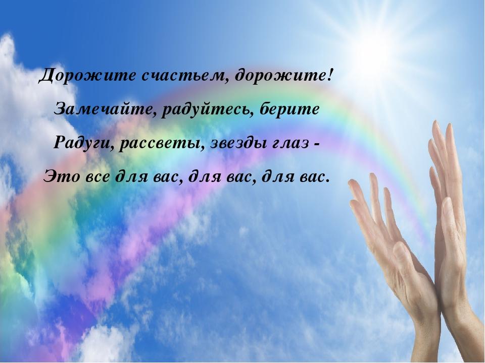 Дорожите счастьем, дорожите! Замечайте, радуйтесь, берите Радуги, рассветы, з...