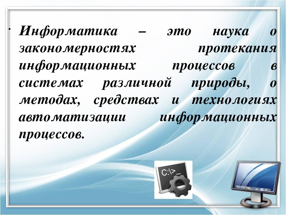 Информатика – это наука о закономерностях протекания информационных процессов...