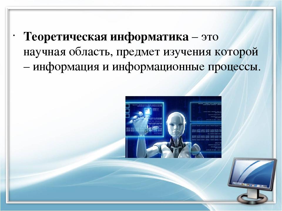 Теоретическая информатика– это научная область, предмет изучения которой – и...