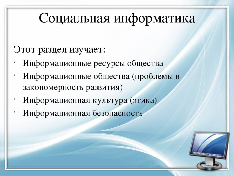 Социальная информатика Этот раздел изучает: Информационные ресурсы общества И...