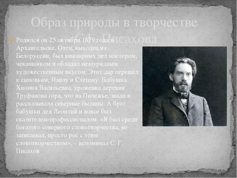 Образ природы в творчестве С.Г. Писахова Родился он 25 октября 1879 года в Ар...