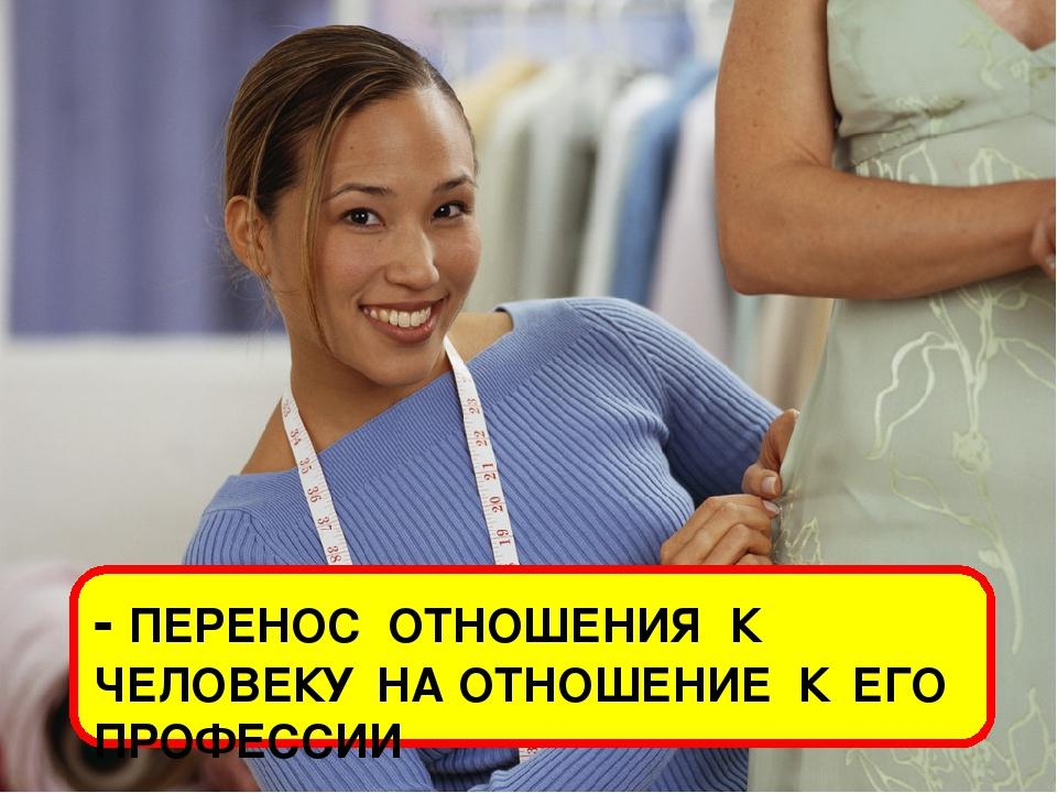 - ПЕРЕНОС ОТНОШЕНИЯ К ЧЕЛОВЕКУ НА ОТНОШЕНИЕ К ЕГО ПРОФЕССИИ