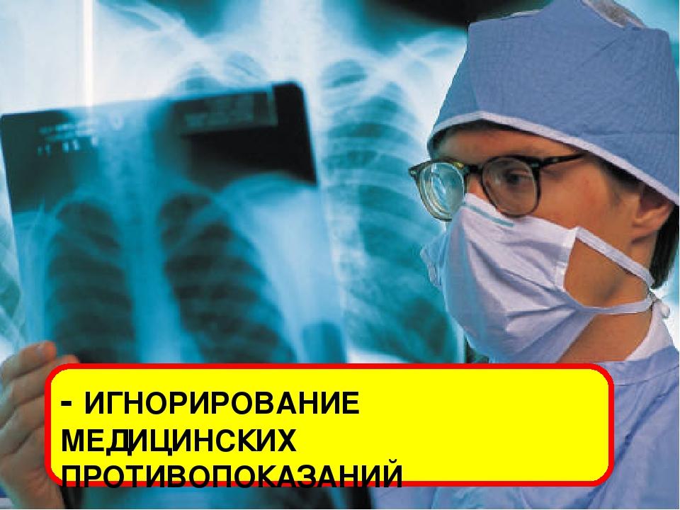 - ИГНОРИРОВАНИЕ МЕДИЦИНСКИХ ПРОТИВОПОКАЗАНИЙ