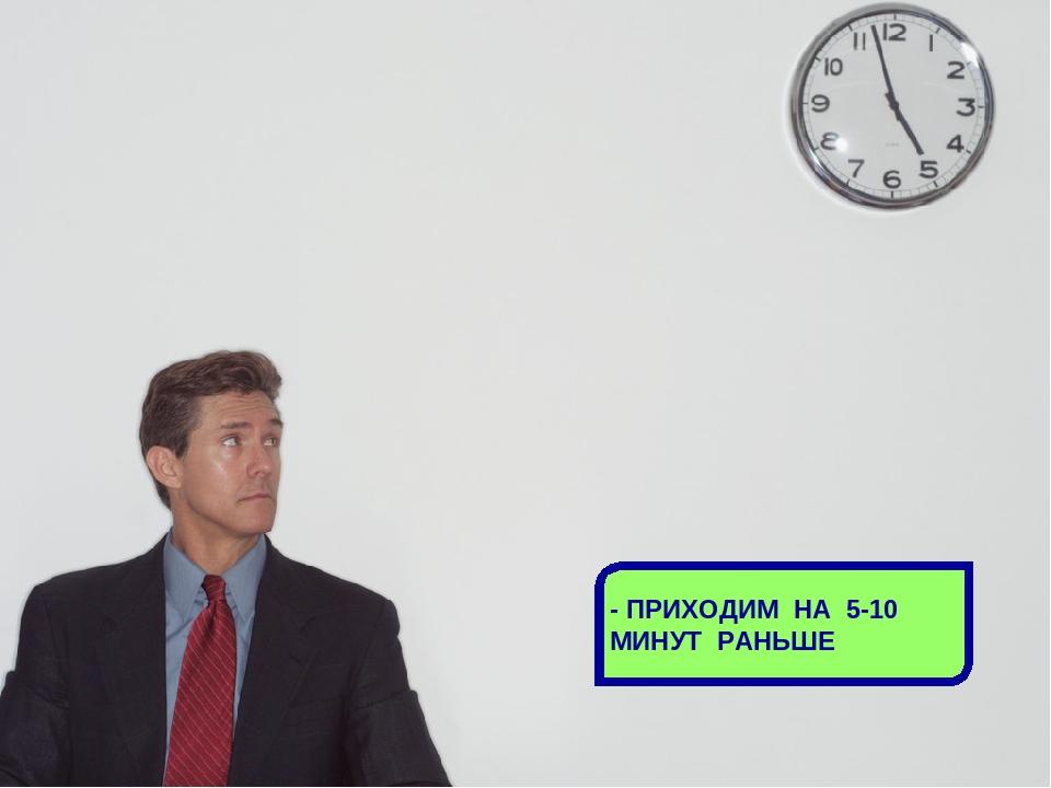- ПРИХОДИМ НА 5-10 МИНУТ РАНЬШЕ