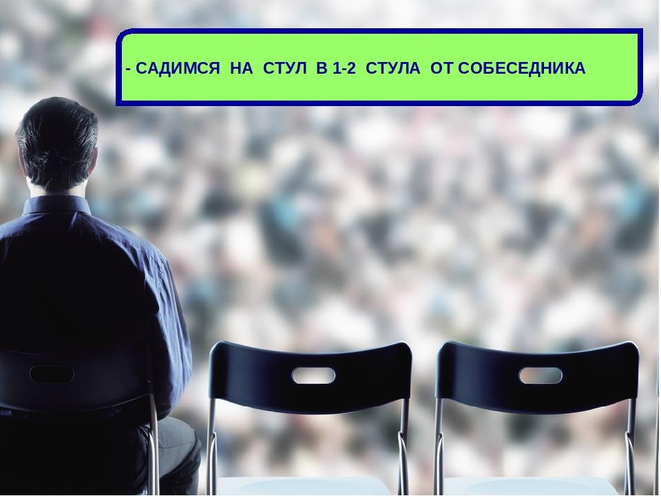 - САДИМСЯ НА СТУЛ В 1-2 СТУЛА ОТ СОБЕСЕДНИКА