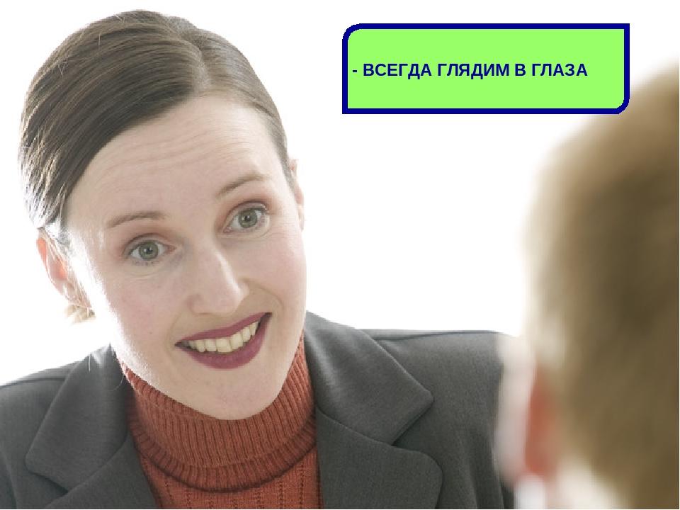 - ВСЕГДА ГЛЯДИМ В ГЛАЗА