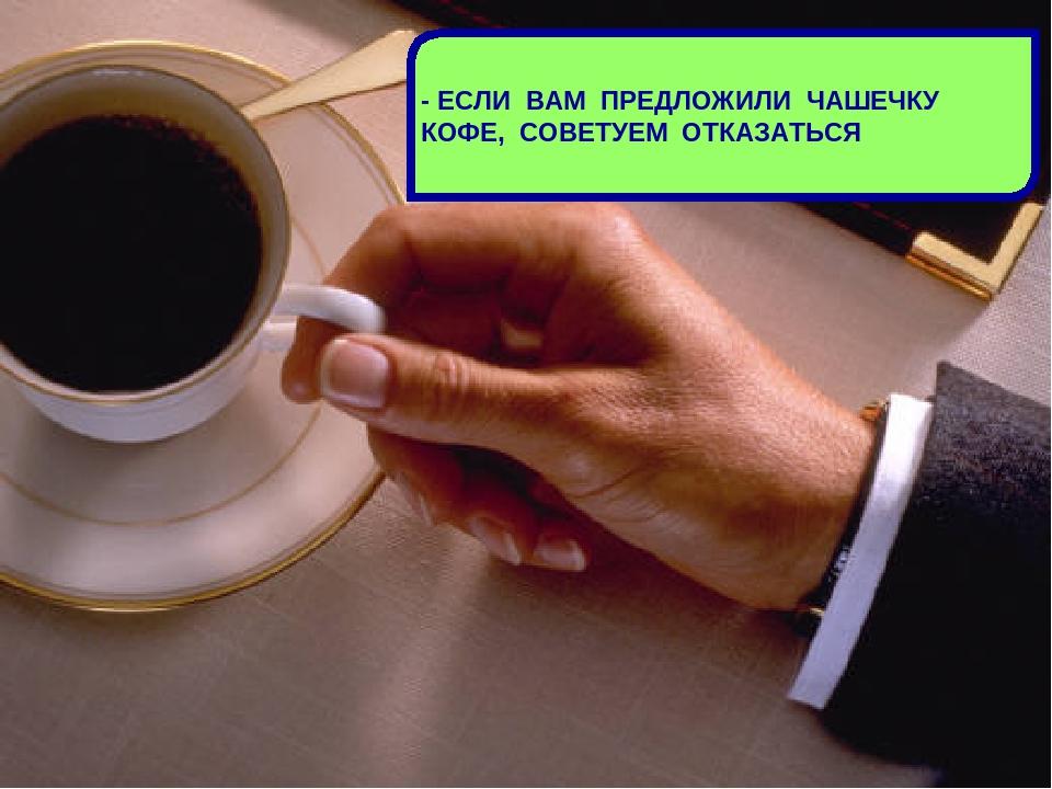 - ЕСЛИ ВАМ ПРЕДЛОЖИЛИ ЧАШЕЧКУ КОФЕ, СОВЕТУЕМ ОТКАЗАТЬСЯ