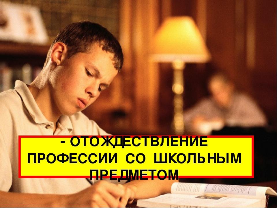 - ОТОЖДЕСТВЛЕНИЕ ПРОФЕССИИ СО ШКОЛЬНЫМ ПРЕДМЕТОМ