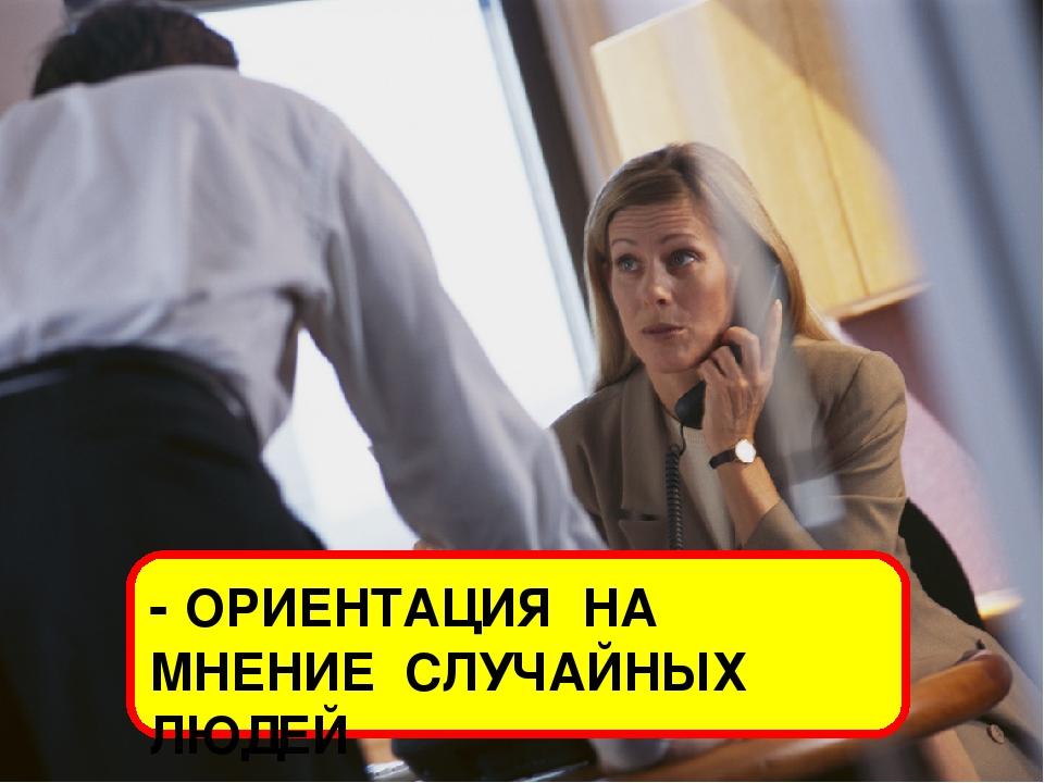 - ОРИЕНТАЦИЯ НА МНЕНИЕ СЛУЧАЙНЫХ ЛЮДЕЙ