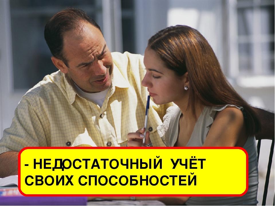 - НЕДОСТАТОЧНЫЙ УЧЁТ СВОИХ СПОСОБНОСТЕЙ
