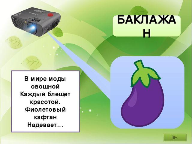 БАКЛАЖАН В мире моды овощной Каждый блещет красотой. Фиолетовый кафтан Надев...