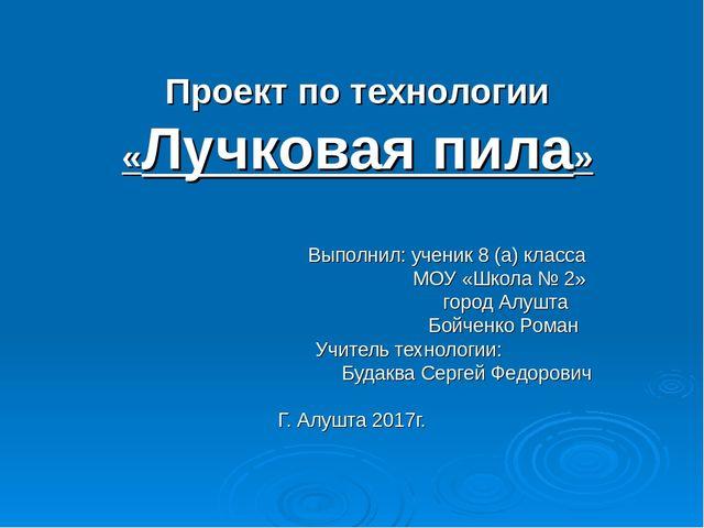 Проект по технологии «Лучковая пила» Выполнил: ученик 8 (а) класса МОУ «Школа...