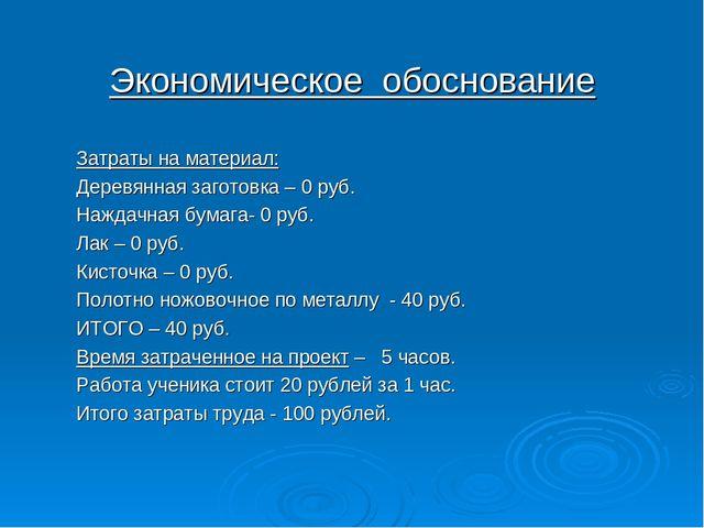 Экономическое обоснование Затраты на материал: Деревянная заготовка – 0 руб....