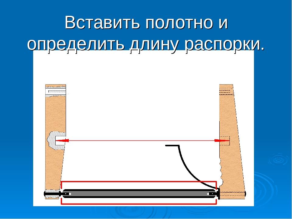 Вставить полотно и определить длину распорки.