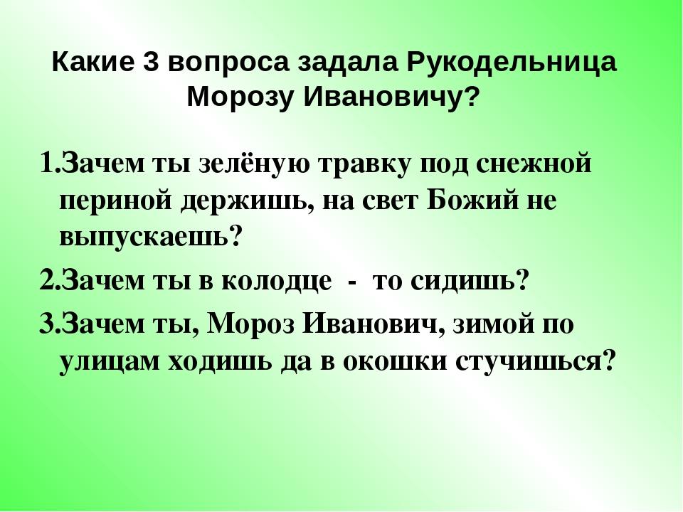 Какие 3 вопроса задала Рукодельница Морозу Ивановичу? 1.Зачем ты зелёную трав...