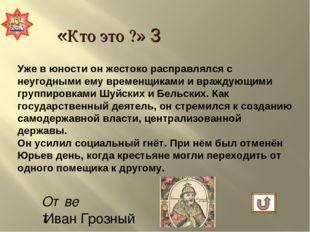 Ответ: Иван Грозный «Кто это ?» 3 Уже в юности он жестоко расправлялся с неуг