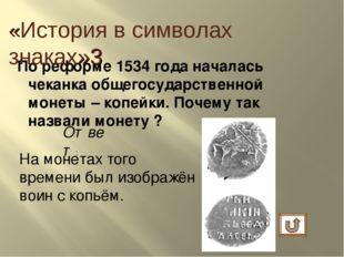 По реформе 1534 года началась чеканка общегосударственной монеты – копейки. П