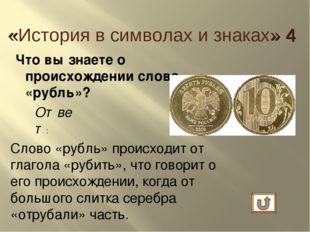 Что вы знаете о происхождении слова «рубль»? Ответ: Слово «рубль» происходит