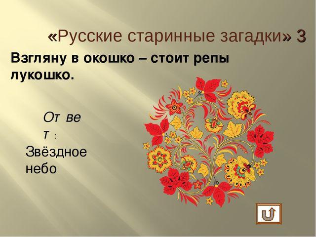 Взгляну в окошко – стоит репы лукошко. Ответ: Звёздное небо «Русские старинны...
