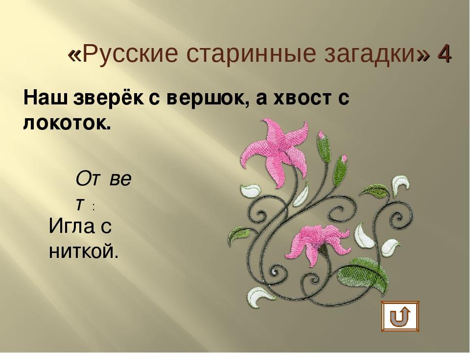 Наш зверёк с вершок, а хвост с локоток. Ответ: Игла с ниткой. «Русские старин...